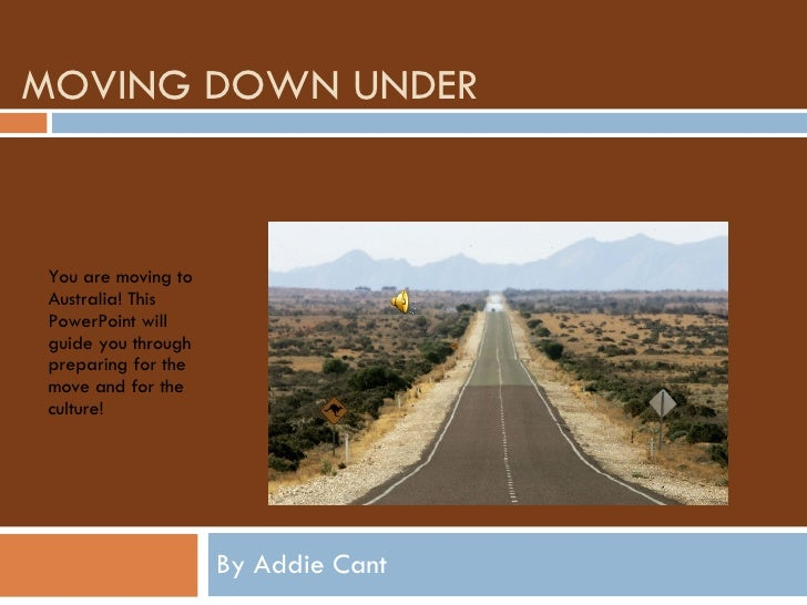 MOVING DOWN UNDER By Addie Cant You are moving to Australia! This PowerPoint will guide you through preparing for the move...