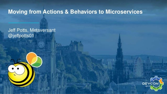 Moving from Actions & Behaviors to Microservices Jeff Potts, Metaversant @jeffpotts01