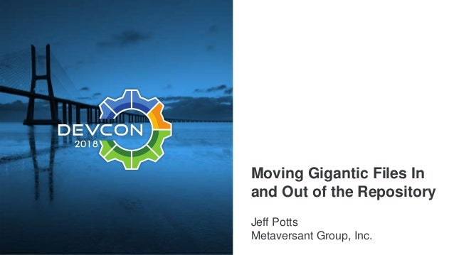 Moving Gigantic Files In and Out of the Repository Jeff Potts Metaversant Group, Inc.