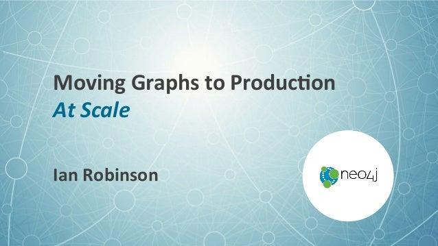 MovingGraphstoProduc3on AtScale IanRobinson