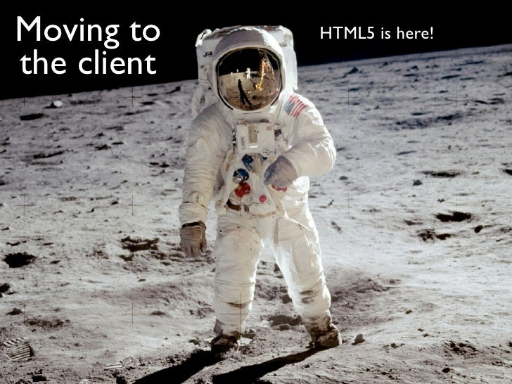Moving to    HTML5 is here!the client