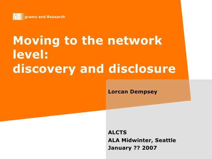 Moving to the network level: discovery and disclosure Lorcan Dempsey ALCTS ALA Midwinter, Seattle  January ?? 2007