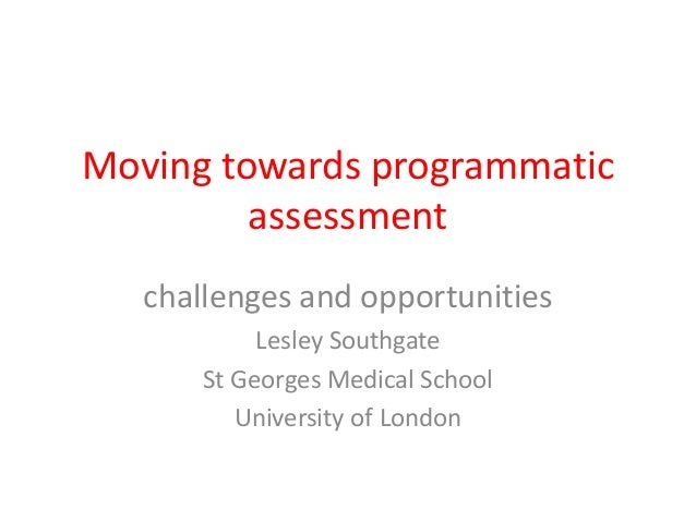 Moving towards programmatic  assessment  challenges and opportunities  Lesley Southgate  St Georges Medical School  Univer...