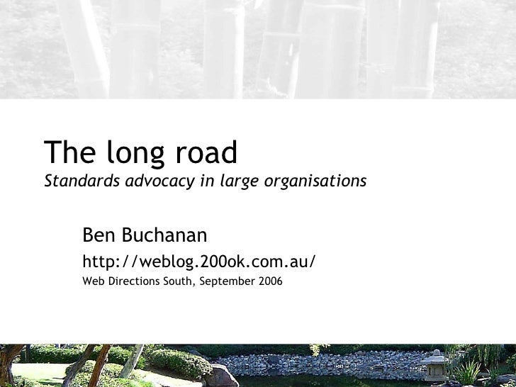 The long road Standards advocacy in large organisations Ben Buchanan http://weblog.200ok.com.au/ Web Directions South, Sep...