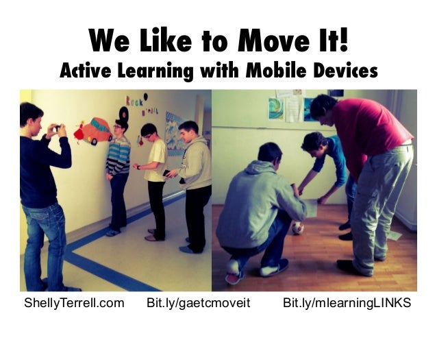 We Like to Move It!  Active Learning with Mobile Devices  ShellyTerrell.com  Bit.ly/gaetcmoveit  Bit.ly/mlearningLINKS