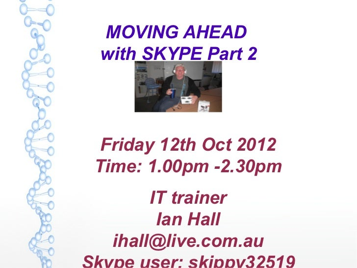 MOVING AHEADwith SKYPE Part 2 Friday 12th Oct 2012Time: 1.00pm -2.30pm       IT trainer        Ian Hall  ihall@live.com.au