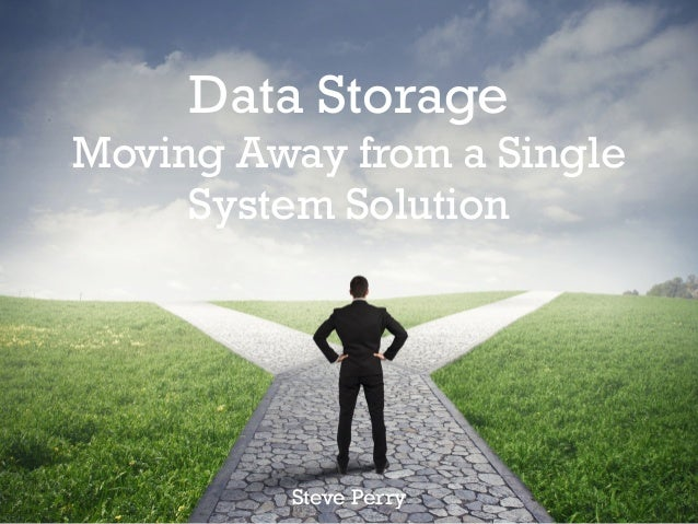 Data Storage Moving Away from a Single System Solution Steve Perry