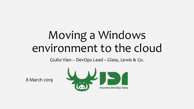 Moving a Windows environment to the cloud Giulio Vian – DevOps Lead – Glass, Lewis & Co. 8 March 2019