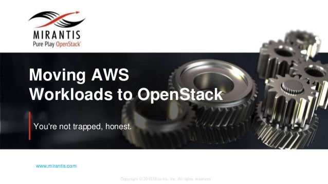 Copyright © 2015 Mirantis, Inc. All rights reserved www.mirantis.com Moving AWS Workloads to OpenStack You're not trapped,...