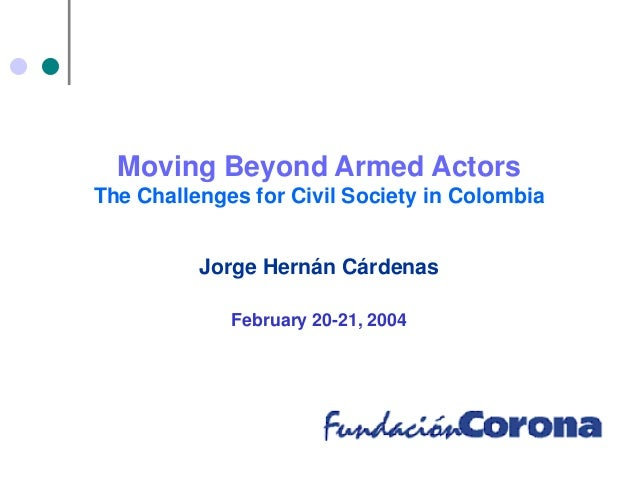 Moving Beyond Armed Actors The Challenges for Civil Society in Colombia Jorge Hernán Cárdenas February 20-21, 2004