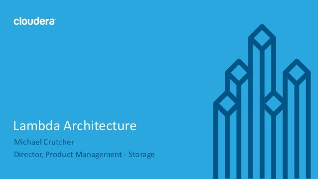 1© Cloudera, Inc. All rights reserved. Michael Crutcher Director, Product Management - Storage Lambda Architecture