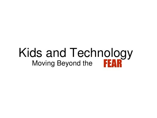 Kids and Technology Moving Beyond the FEAR