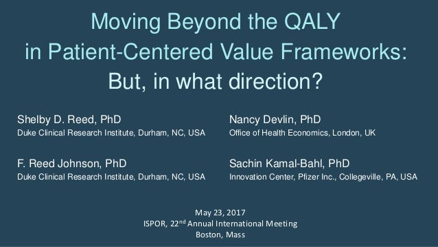 Moving Beyond the QALY in Patient-Centered Value Frameworks: But, in what direction? Shelby D. Reed, PhD Duke Clinical Res...
