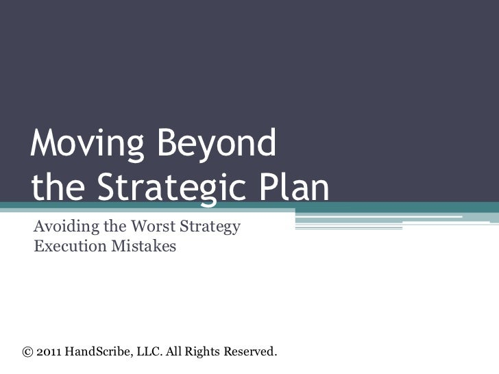 Moving Beyond the Strategic Plan<br />Avoiding the Worst Strategy Execution Mistakes <br />© 2011 HandScribe, LLC. All Rig...