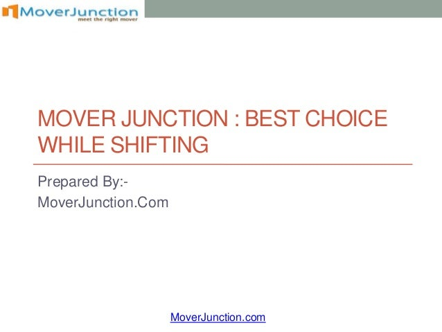MOVER JUNCTION : BEST CHOICEWHILE SHIFTINGPrepared By:-MoverJunction.Com                    MoverJunction.com