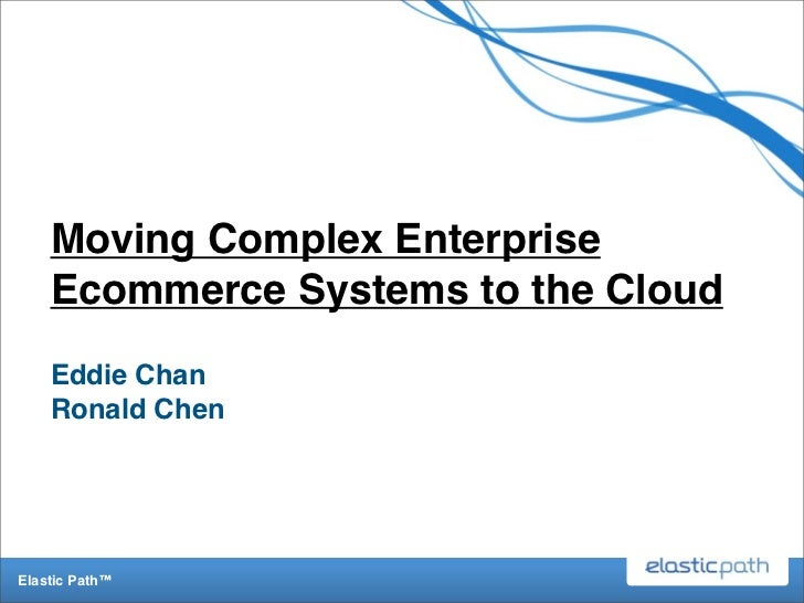 Moving Complex Enterprise    Ecommerce Systems to the Cloud    Eddie Chan    Ronald ChenElastic Path™
