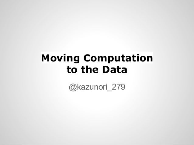 Moving Computation to the Data @kazunori_279