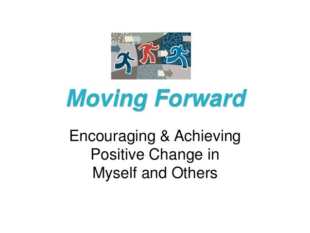 Moving ForwardEncouraging & Achieving  Positive Change in   Myself and Others