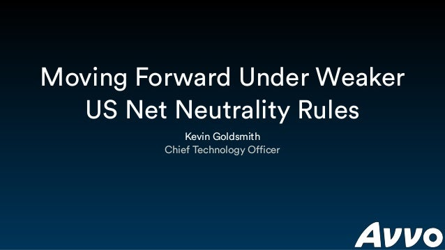 Moving Forward Under Weaker US Net Neutrality Rules Kevin Goldsmith Chief Technology Officer