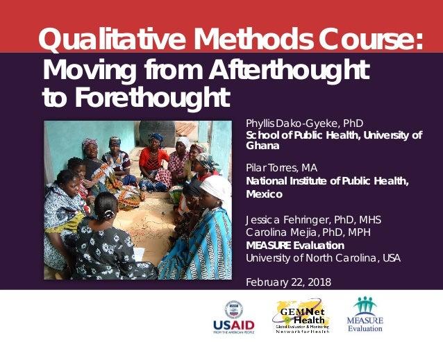 Qualitative Methods Course: Phyllis Dako-Gyeke, PhD School of Public Health, University of Ghana Pilar Torres, MA National...