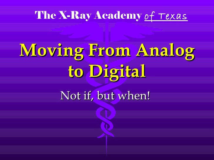Moving From Analog to Digital Not if, but when! The X-Ray Academy   of Texas