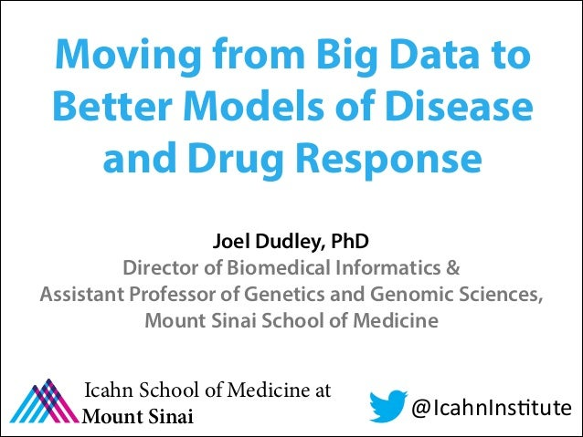 Moving from Big Data to Better Models of Disease and Drug Response Joel Dudley, PhD Director of Biomedical Informatics & A...