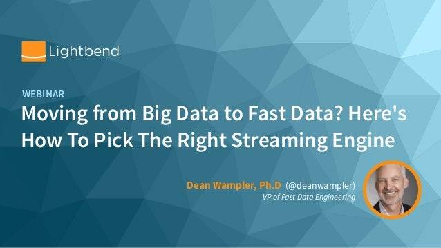 Moving from Big Data to Fast Data? Here's How To Pick The Right Streaming Engine WEBINAR Dean Wampler, Ph.D (@deanwampler)...