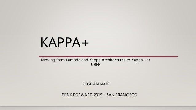 KAPPA+ FLINK FORWARD 2019 – SAN FRANCISCO Moving from Lambda and Kappa Architectures to Kappa+ at UBER ROSHAN NAIK