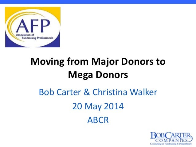 Moving from Major Donors to Mega Donors Bob Carter & Christina Walker 20 May 2014 ABCR