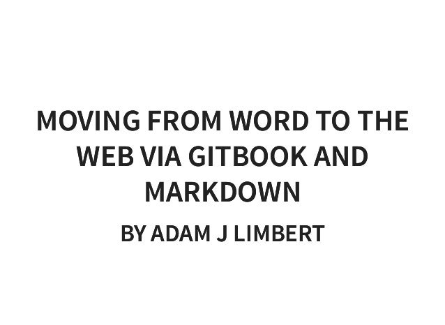 Moving from word to the web via git book and markdown adam j