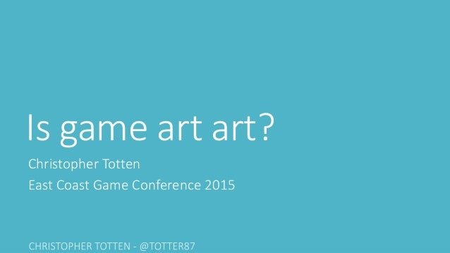 Is game art art? Christopher Totten East Coast Game Conference 2015