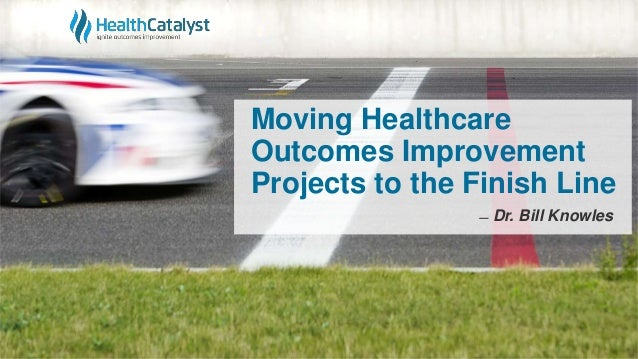 Moving Healthcare Outcomes Improvement Projects to the Finish Line ̶ Dr. Bill Knowles