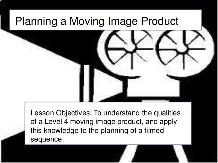 Planning a Moving Image Product<br />Lesson Objectives: To understand the qualities of a Level 4 moving image product, and...