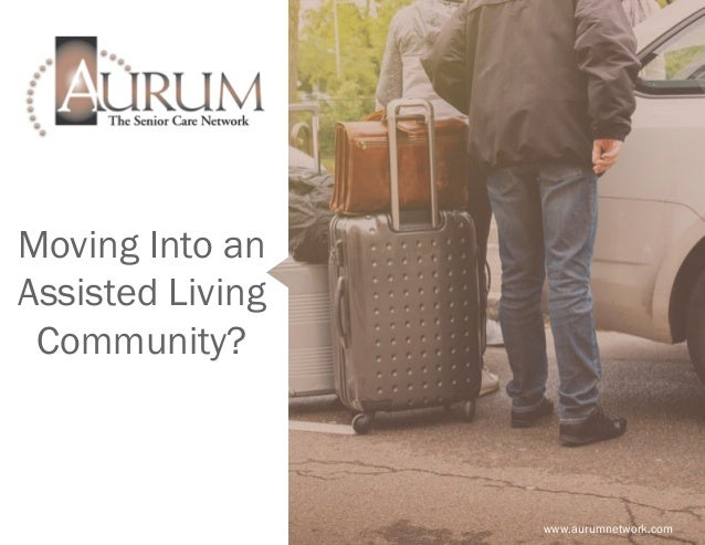 Moving Into an Assisted Living Community? www.aurumnetwork.com