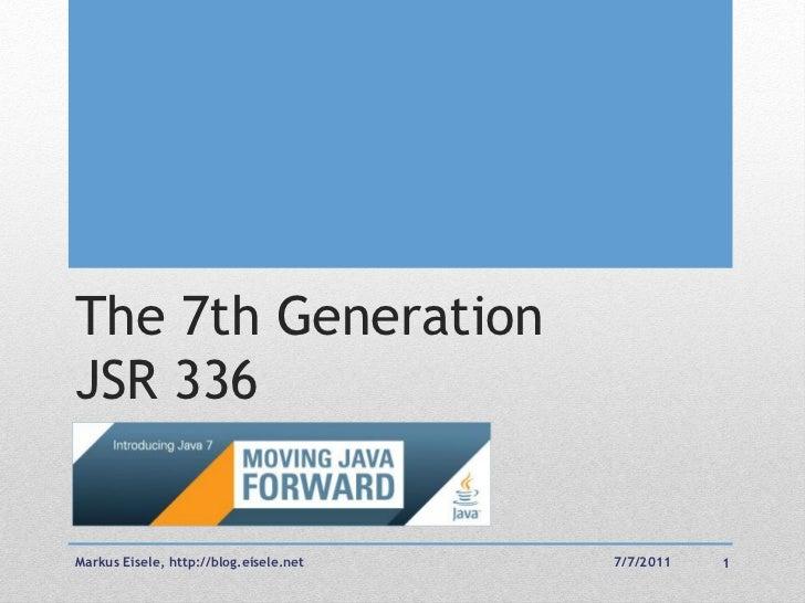 The 7th GenerationJSR 336Markus Eisele, http://blog.eisele.net   7/7/2011   1