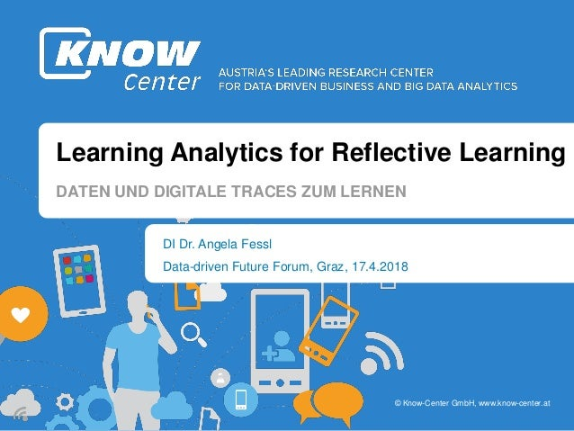 © Know-Center GmbH, www.know-center.at Learning Analytics for Reflective Learning DI Dr. Angela Fessl DATEN UND DIGITALE T...