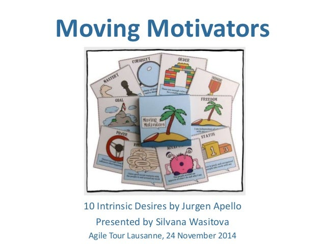 Moving Motivators  10 Intrinsic Desires by Jurgen Apello  Presented by Silvana Wasitova  Agile Tour Lausanne, 24 November ...