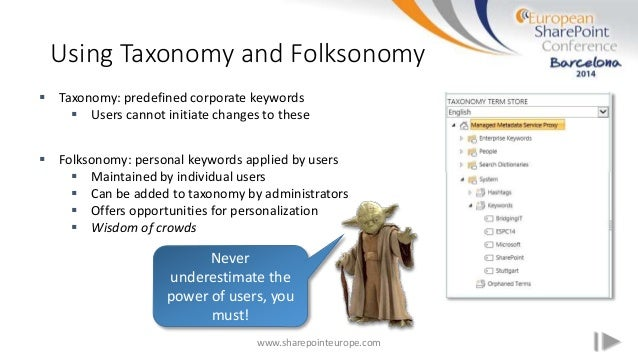 Using Taxonomy and Folksonomy www.sharepointeurope.com  Taxonomy: predefined corporate keywords  Users cannot initiate c...