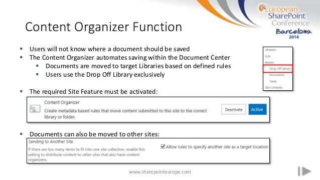 Content Organizer Function www.sharepointeurope.com  Users will not know where a document should be saved  The Content O...