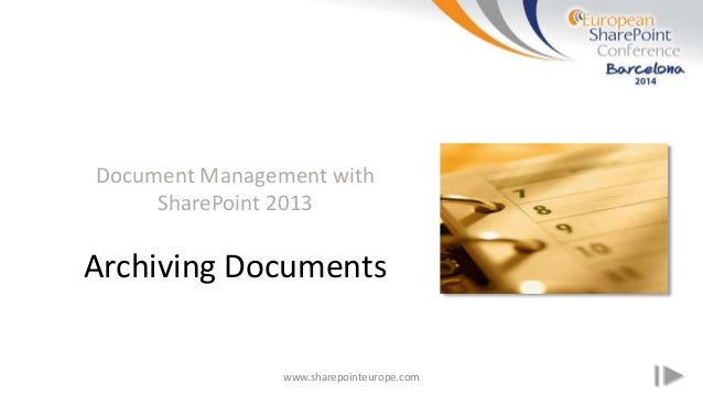 www.sharepointeurope.com Document Management with SharePoint 2013 Archiving Documents