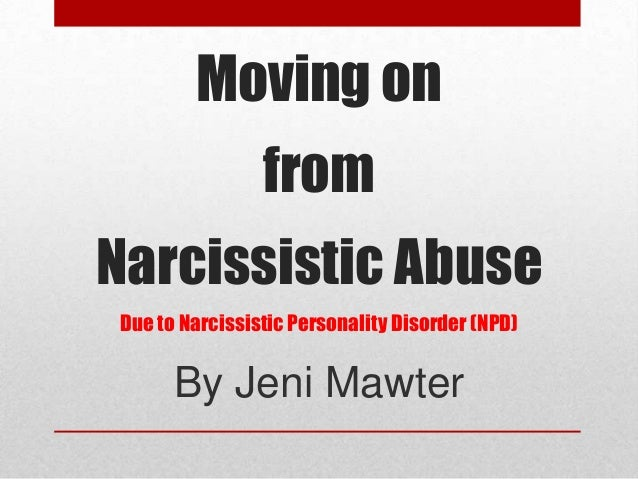 Moving on from Narcissistic Abuse Due to Narcissistic Personality Disorder (NPD) By Jeni Mawter