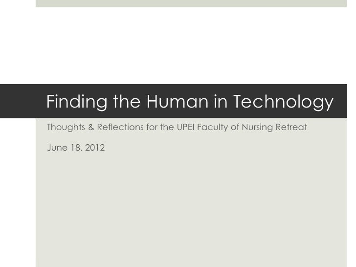 Finding the Human in TechnologyThoughts & Reflections for the UPEI Faculty of Nursing RetreatJune 18, 2012