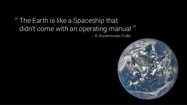 """The Earth is like a Spaceship that  didn't come with an operating manual - R. Buckminster Fuller """" """""""