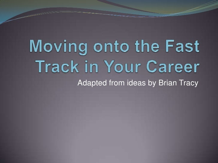 Moving onto the Fast Track in Your Career<br />Adapted from ideas by Brian Tracy<br />