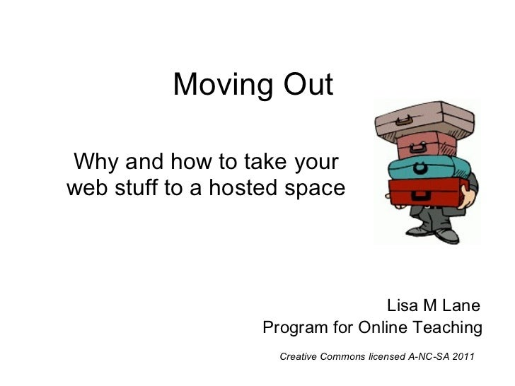 Moving Out Why and how to take your web stuff to a hosted space Lisa M Lane Program for Online Teaching Creative Commons l...