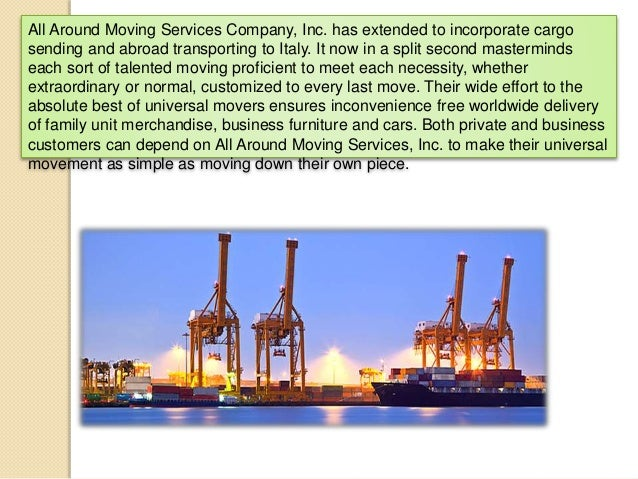 All Around Moving Services Company, Inc. has extended to incorporate cargo sending and abroad transporting to Italy. It no...