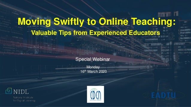 Moving Swiftly to Online Teaching: Valuable Tips from Experienced Educators Monday 16th March 2020 Special Webinar