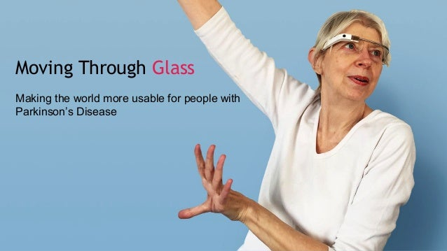 Moving Through Glass Making the world more usable for people with Parkinson's Disease