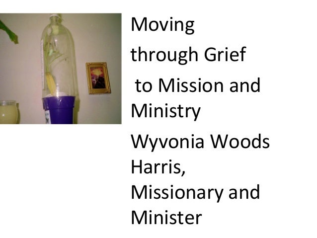 Movingthrough Griefto Mission andMinistryWyvonia WoodsHarris,Missionary andMinister