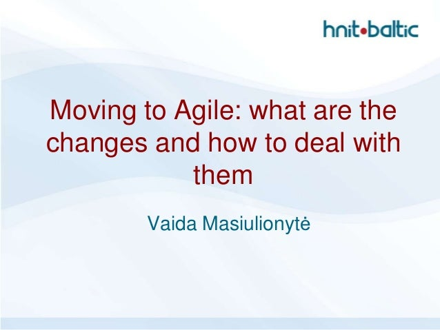 Moving to Agile: what are thechanges and how to deal with           them        Vaida Masiulionytė